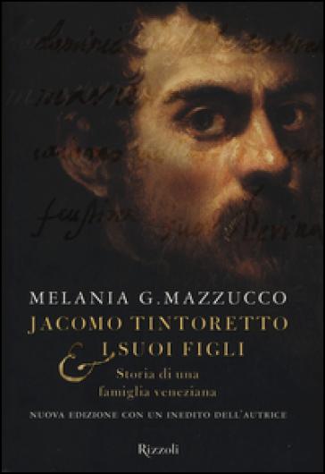 Jacomo Tintoretto e i suoi figli. Storia di una famiglia veneziana - Melania G. Mazzucco  