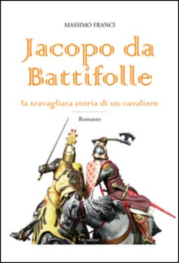 Jacopo da Battifolle. La travagliata storia di un cavaliere - Massimo Franci |