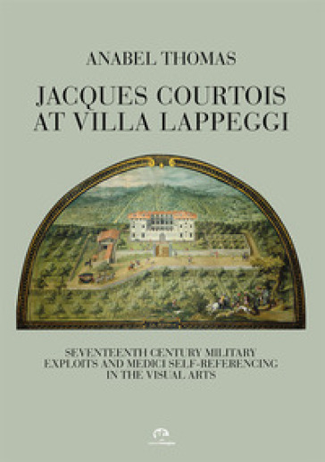 Jacques Courtois at Villa Lappeggi. Seventeenth century military exploits and Medici self-referencing in the visual arts - Anabel Thomas  