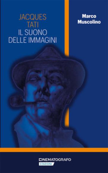 Jacques Tati. Il suono delle immagini - Marco Muscolino |