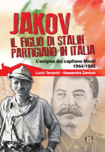Jakov, il figlio di Stalin partigiano in Italia. L'enigma del capitano Monti 1944-1945 - Lucio Tarzariol | Ericsfund.org