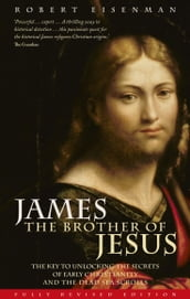 James the Brother of Jesus - The Key to Unlocking the Secrets of Early Christianity and the Dead Sea Scrolls