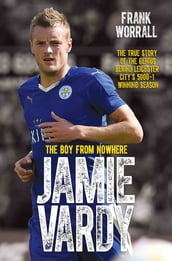 Jamie Vardy - The Boy from Nowhere: The True Story of the Genius Behind Leicester City s 5000-1 Winning Season