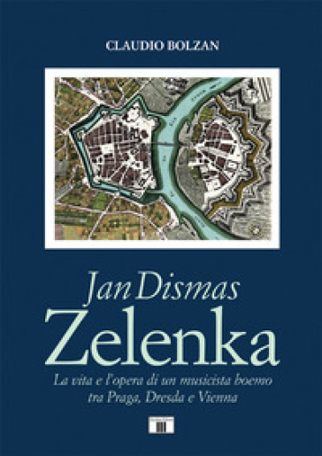 Jan Dismas Zelenka. La vita e l'opera di un musicista boemo tra Praga, Dresda e Vienna - Claudio Bolzan |