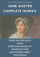 Jane Austen Complete Works: Pride and Prejudice, Emma, Sense and Sensibility, Mansfield Park, Northanger Abbey, Persuasion