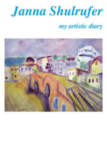 Janna Shulrufer. My artistic diary. Ediz. italiana e inglese - D. Marasà  