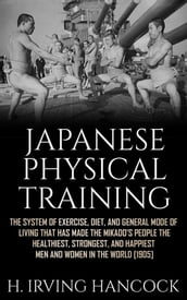 Japanese Physical Training - The system of exercise, diet, and general mode of living that has made the mikado s people the healthiest, strongest, and happiest men and women in the world