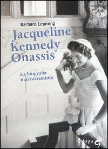 Jaqueline Kennedy Onassis. La biografia mai raccontata - Barbara Leaming   Rochesterscifianimecon.com