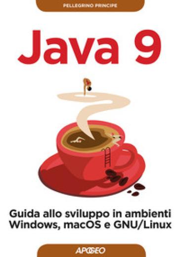 Java 9. Guida allo sviluppo in ambienti Windows, macOS e GNU/Linux - Pellegrino Principe | Thecosgala.com
