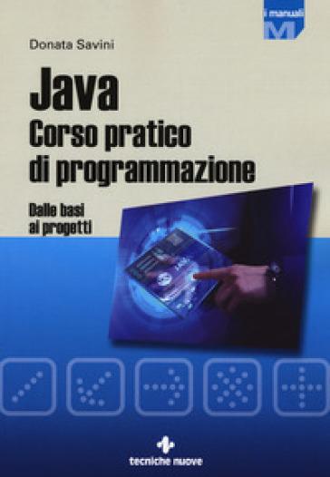 Java. Corso pratico di programmazione. Dalle basi ai progetti - Donata Savini |