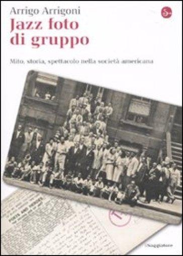 Jazz foto di gruppo. Mito, storia, spettacolo nella società americana - Arrigo Arrigoni   Rochesterscifianimecon.com