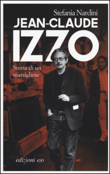 Jean-Claude Izzo. Storia di un marsigliese - Stefania Nardini |