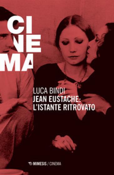 Jean Eustache. L'istante ritrovato - Luca Bindi | Rochesterscifianimecon.com