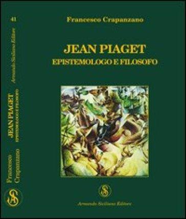 Jean Piaget. Epistemologo e filosofo - Francesco Crapanzano |
