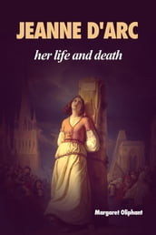 Jeanne D Arc: her life and death