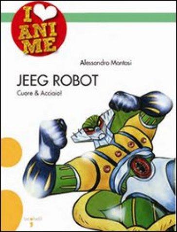 Jeeg Robot. Cuore & acciaio - Alessandro Montosi |