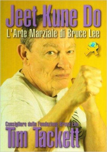 Jeet Kune Do. L'arte marziale di Bruce Lee - Tim Tackett   Rochesterscifianimecon.com
