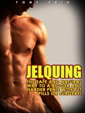 Jelquing: The Safe and Natural Way to a Bigger and Harder Penis without Pills or Surgery