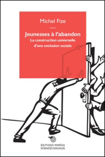Jeunesses à l'abandon. La construction universelle d'une exclusion sociale - Michel Fize |
