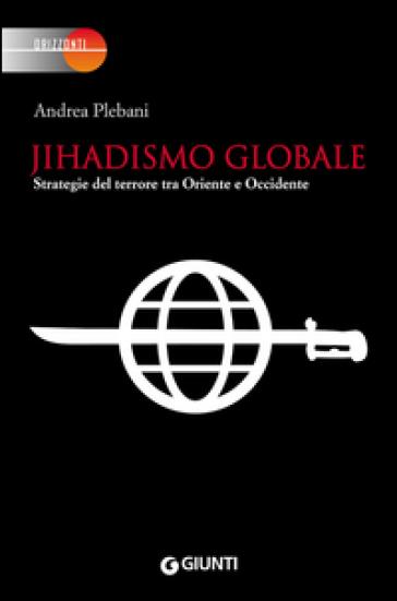 Jihadismo globale. Strategie del terrore tra Oriente e Occidente - Andrea Plebani |