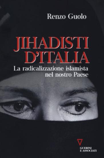 Jihadisti d'Italia. La radicalizzazione islamica nel nostro Paese - Renzo Guolo |