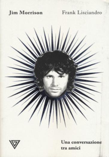 Jim Morrison. Una conversazione tra amici - Frank Lisciandro | Rochesterscifianimecon.com