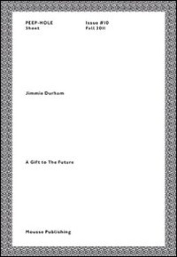 Jimmie Durham. A gift to the future. Peep-Hole Sheet. Ediz. italiana e inglese. 10.
