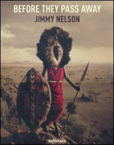 Jimmy Nelson. Before they pass away. Ediz. inglese, tedesca e francese