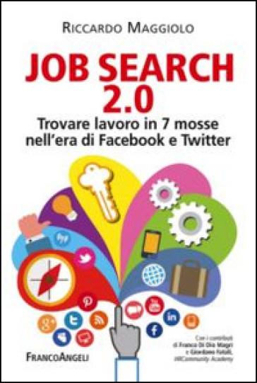 Job search 2.0. Trovare lavoro in 7 mosse nell'era di Facebook e Twitter