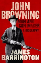 John Browning: Man and Gun Maker