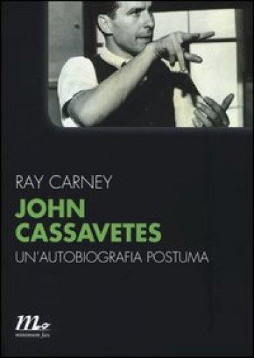 John Cassavetes. Un'autobiografia postuma - Ray Carney | Rochesterscifianimecon.com