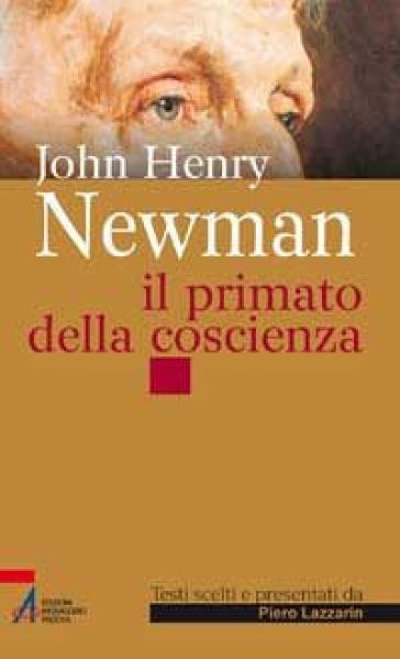 John Henry Newman. Il primato della coscienza - Piero Lazzarin  