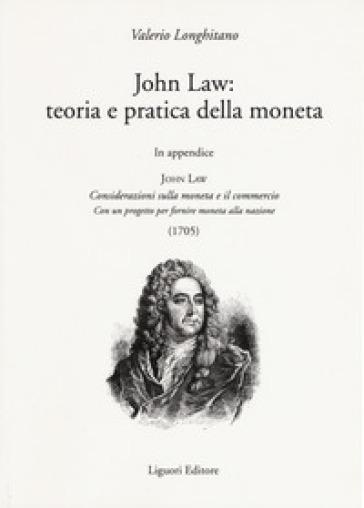 John Law: teoria e pratica della moneta. In appendice «Considerazioni sulla moneta e il commercio. Con un progetto per fornire moneta alla nazione (1705)» - Valerio Longhitano |