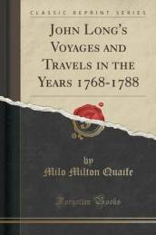 John Long s Voyages and Travels in the Years 1768-1788 (Classic Reprint)