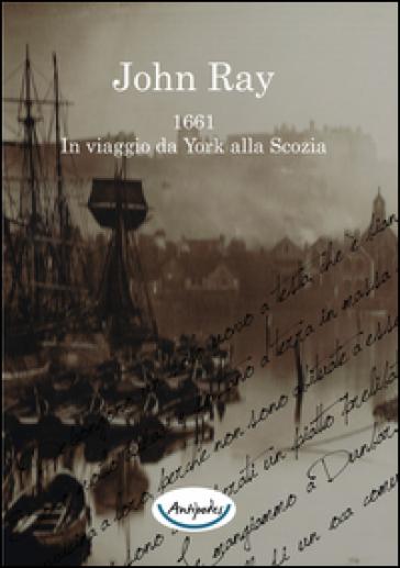 John Ray 1661. In viaggio da York alla Scozia - John Ray  