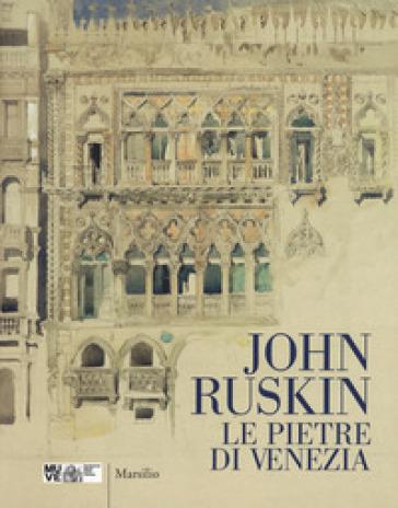 John Ruskin. Le pietre di Venezia. Catalogo della mostra (Venezia, 10 marzo-10 giugno 2018). Ediz. a colori - Anna Ottani Cavina |