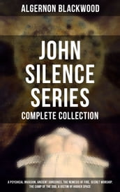 John Silence Series - Complete Collection: A Psychical Invasion, Ancient Sorceries, The Nemesis of Fire, Secret Worship, The Camp of the Dog, A Victim of Higher Space