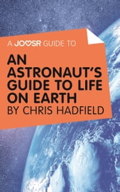 A Joosr Guide to... An Astronaut s Guide to Life on Earth by Chris Hadfield