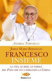 Jorge Mario Bergoglio. Francesco. Insieme. La vita, le idee, le parole del papa che cambierà la Chiesa