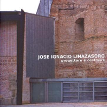 Jose Ignacio Linazasoro. Progettare e costruire - S. Presi |