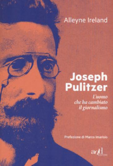 Joseph Pulitzer. L'uomo che ha cambiato il giornalismo - Alleyne Ireland | Thecosgala.com