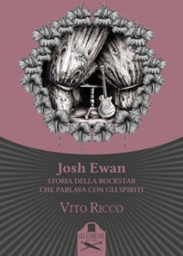 Josh Ewan. Storia della rockstar che parlava con gli spiriti - Vito Ricco  