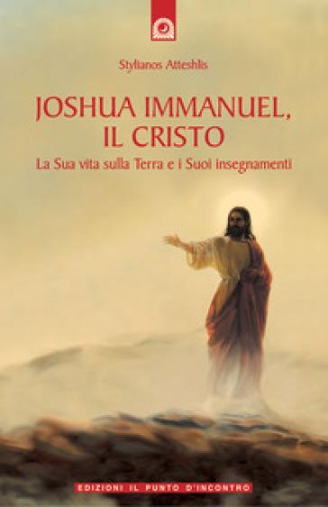 Joshua Immanuel, il Cristo. La sua vita sulla terra e i suoi insegnamenti - Stylianos Atteshlis |