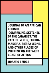 Journal of an African Cruiser : Comprising Sketches of the Canaries, the Cape De Verds, Liberia, Madeira, Sierra Leone, and Other Places of Interest on the West Coast of Africa
