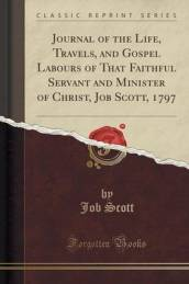 Journal of the Life, Travels, and Gospel Labours of That Faithful Servant and Minister of Christ, Job Scott, 1797 (Classic Reprint)