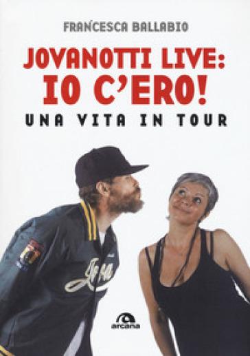 Jovanotti live: io c'ero! Una vita in tour - Francesca Ballabio | Rochesterscifianimecon.com
