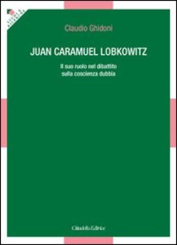 Juan Caramuel Lobkowitz. Il suo ruolo nel dibattito sulla coscienza dubbia - Claudio Ghidoni |
