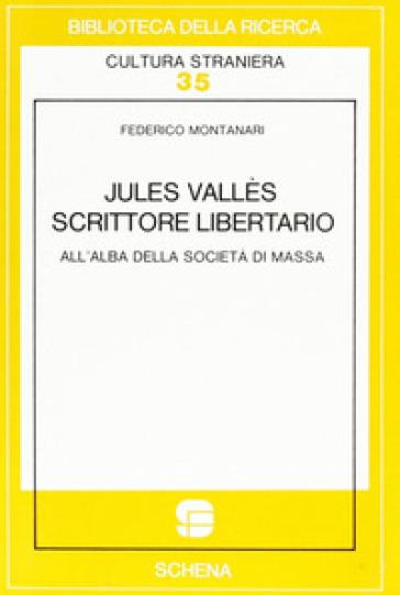Jules Vallès scrittore libertario all'alba della società di massa - Federico Montanari |