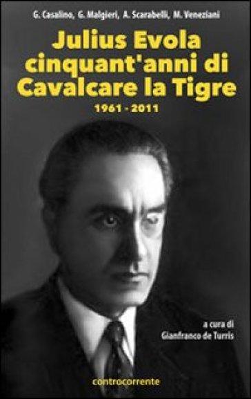 Julius Evola cinquant'anni da «Cavalcare la tigre». 1961-2011 - G. De Turris  