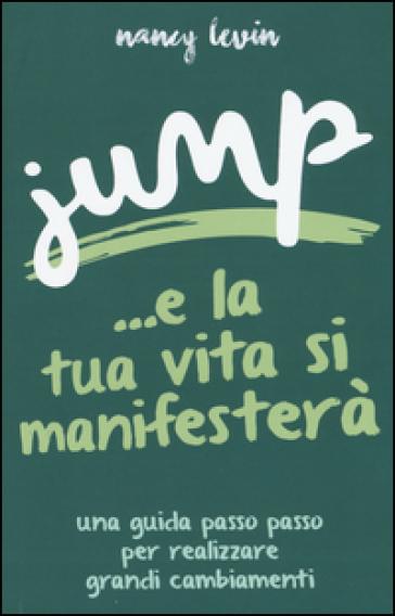 Jump ...e la tua vita si manifesterà. Una guida passo passo per realizzare grandi cambiamenti - Nancy Levin | Thecosgala.com